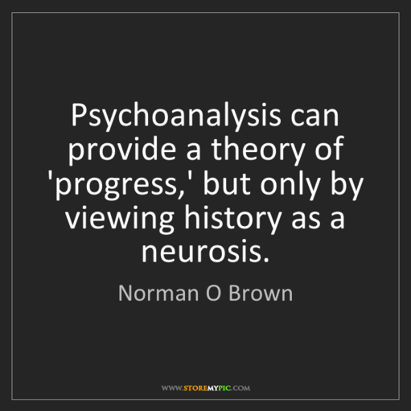 Norman O Brown: Psychoanalysis can provide a theory of 'progress,' but...