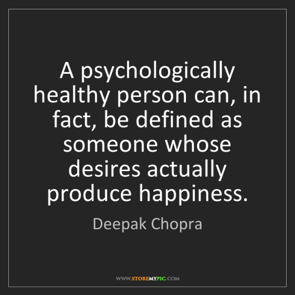 Deepak Chopra: A psychologically healthy person can, in fact, be defined...