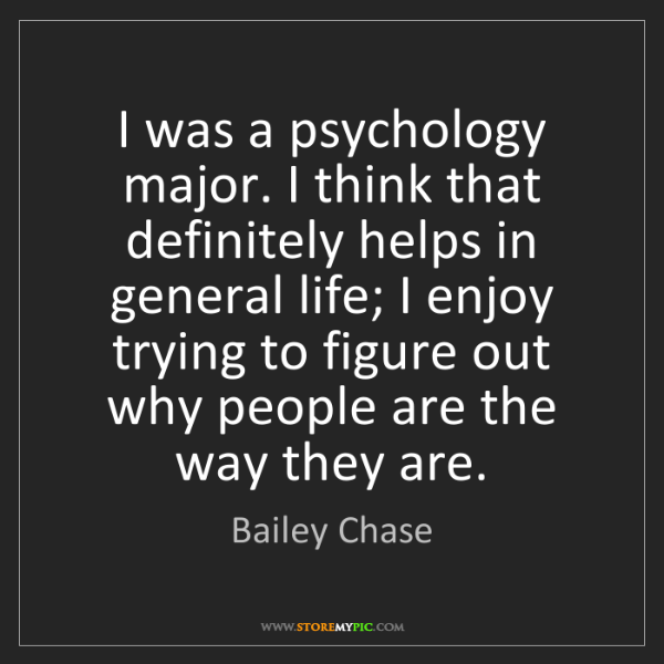 Bailey Chase: I was a psychology major. I think that definitely helps...
