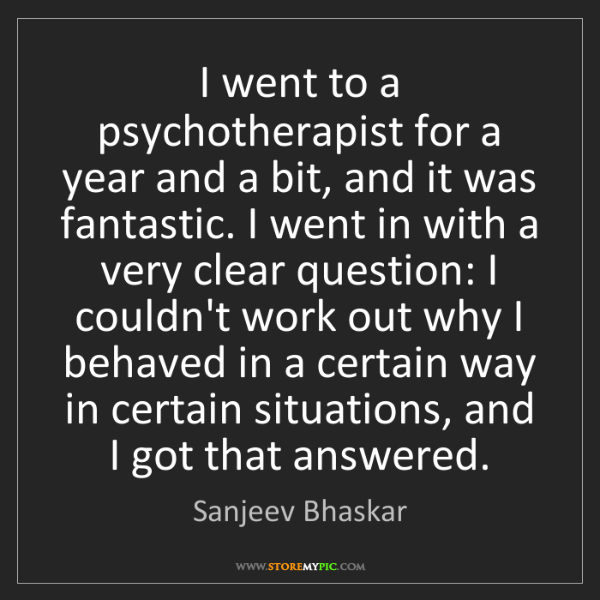 Sanjeev Bhaskar: I went to a psychotherapist for a year and a bit, and...