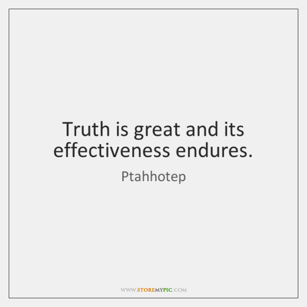 Truth is great and its effectiveness endures.