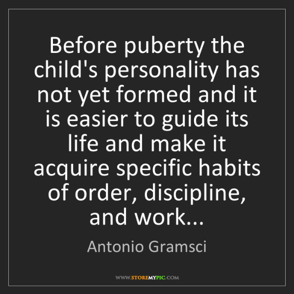 Antonio Gramsci: Before puberty the child's personality has not yet formed...