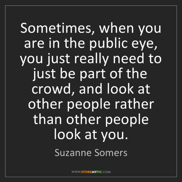 Suzanne Somers: Sometimes, when you are in the public eye, you just really...