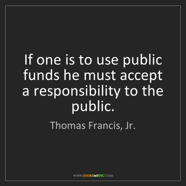 Thomas Francis, Jr.: If one is to use public funds he must accept a responsibility...