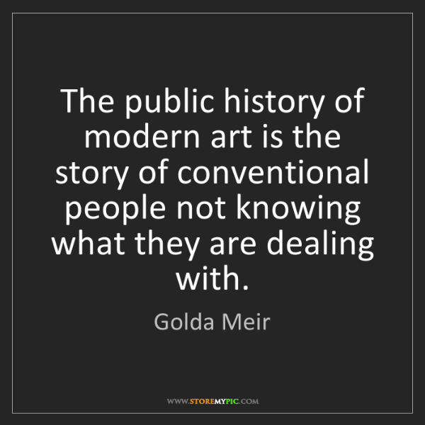 Golda Meir: The public history of modern art is the story of conventional...