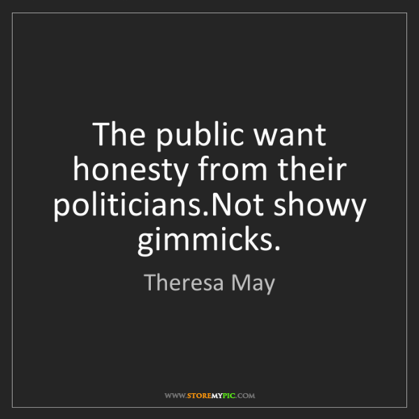 Theresa May: The public want honesty from their politicians.Not showy...