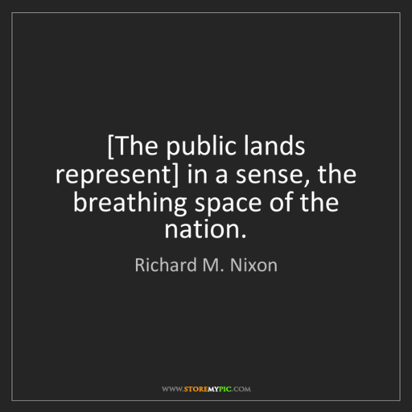 Richard M. Nixon: [The public lands represent] in a sense, the breathing...
