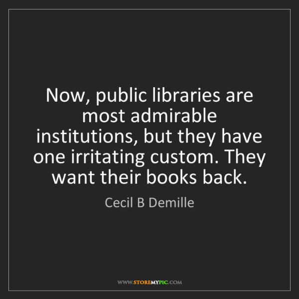 Cecil B Demille: Now, public libraries are most admirable institutions,...