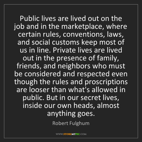 Robert Fulghum: Public lives are lived out on the job and in the marketplace,...