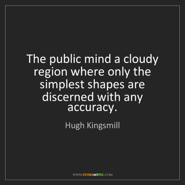 Hugh Kingsmill: The public mind a cloudy region where only the simplest...