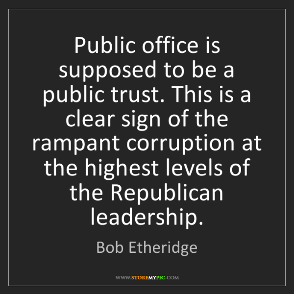Bob Etheridge: Public office is supposed to be a public trust. This...