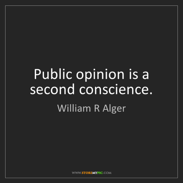 William R Alger: Public opinion is a second conscience.