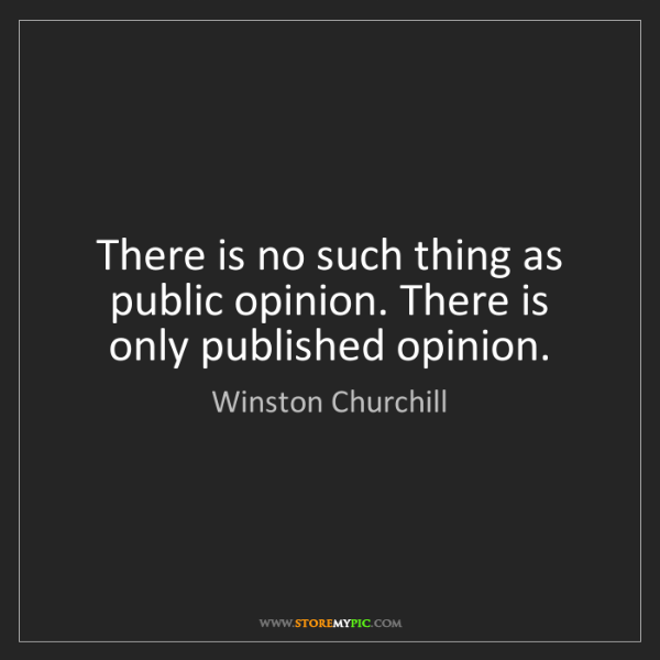 Winston Churchill: There is no such thing as public opinion. There is only...