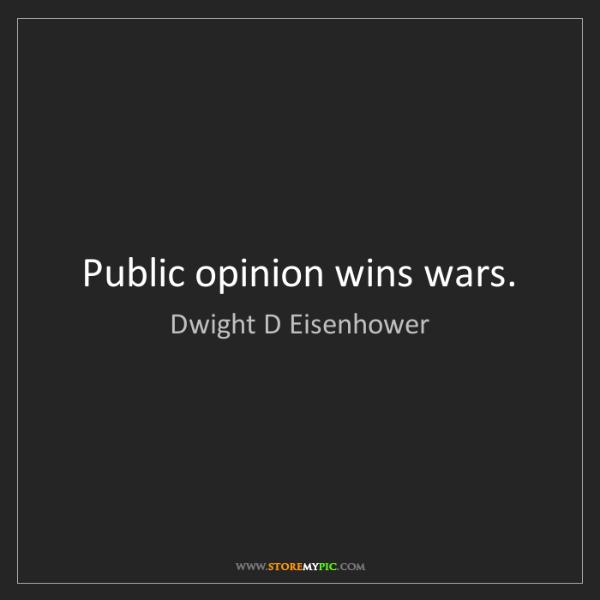 Dwight D Eisenhower: Public opinion wins wars.