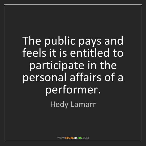 Hedy Lamarr: The public pays and feels it is entitled to participate...