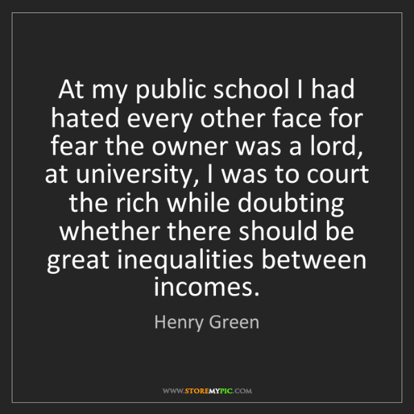 Henry Green: At my public school I had hated every other face for...