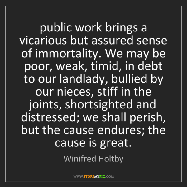 Winifred Holtby: public work brings a vicarious but assured sense of immortality....