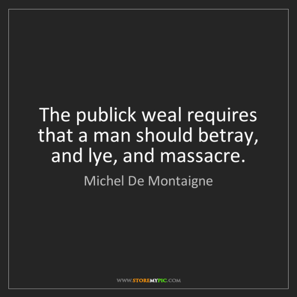 Michel De Montaigne: The publick weal requires that a man should betray, and...
