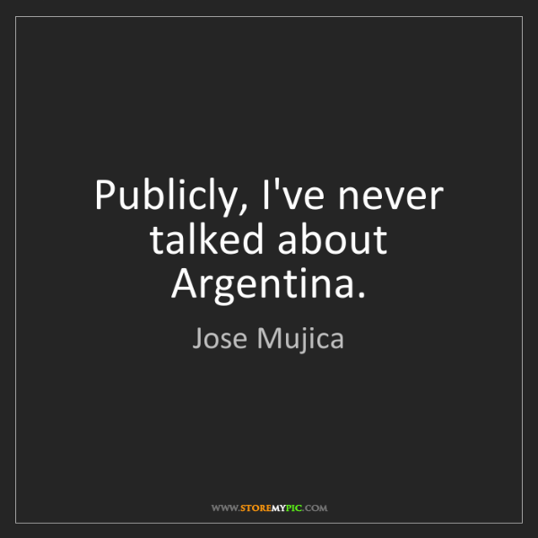 Jose Mujica: Publicly, I've never talked about Argentina.