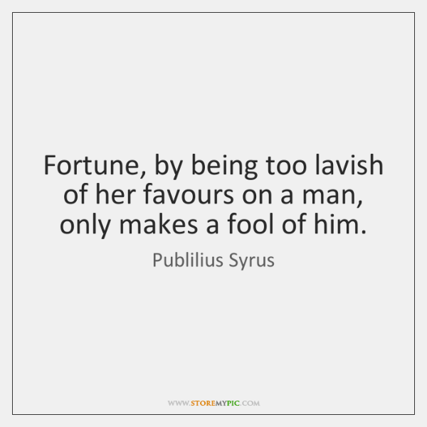 Fortune, by being too lavish of her favours on a man, only ...