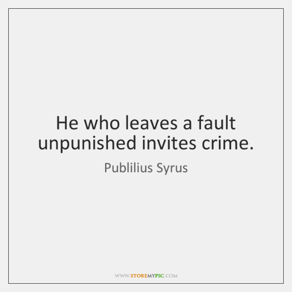 He who leaves a fault unpunished invites crime.