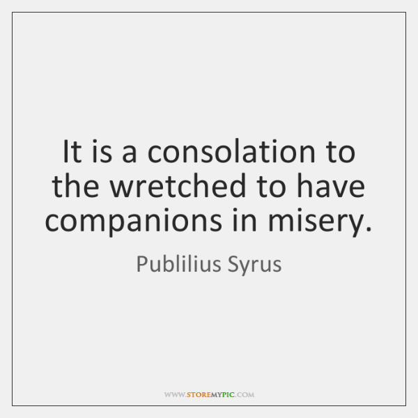 It is a consolation to the wretched to have companions in misery.