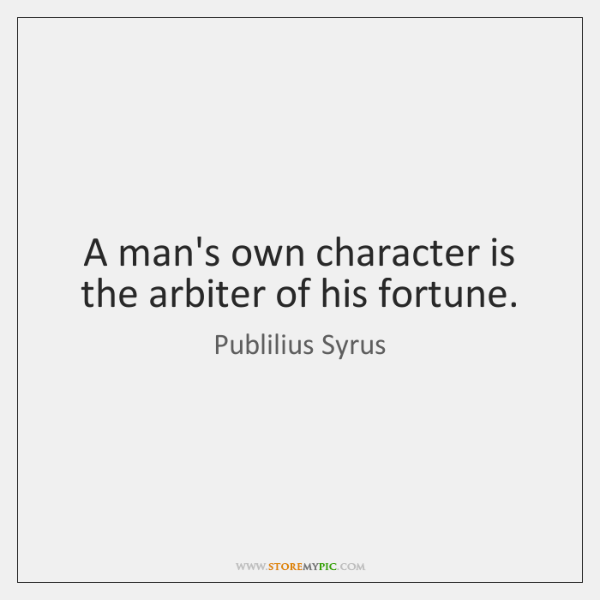 A man's own character is the arbiter of his fortune.