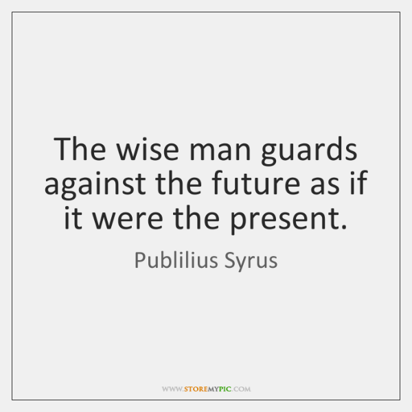 The wise man guards against the future as if it were the ...