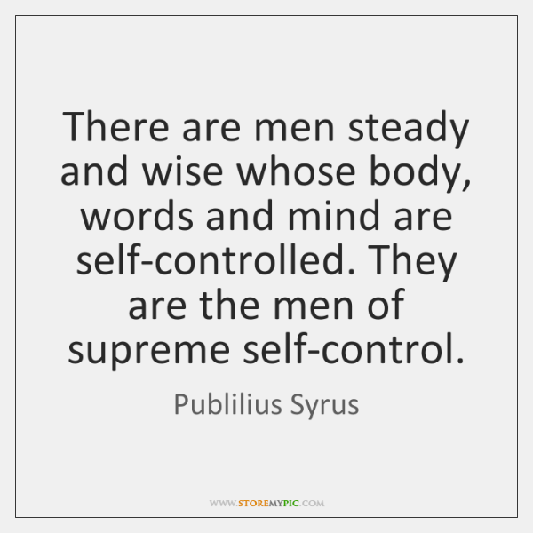 There are men steady and wise whose body, words and mind are ...