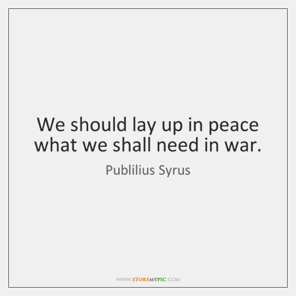 We should lay up in peace what we shall need in war.