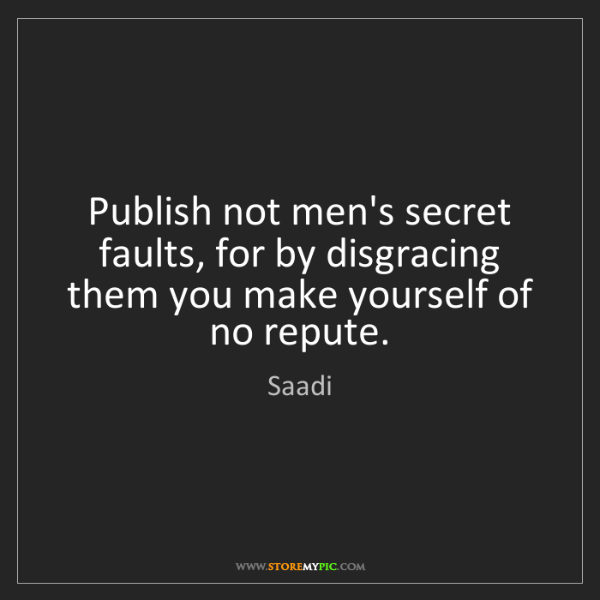Saadi: Publish not men's secret faults, for by disgracing them...