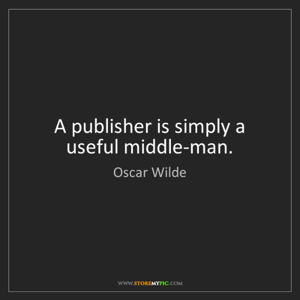 Oscar Wilde: A publisher is simply a useful middle-man.