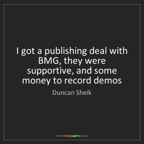Duncan Sheik: I got a publishing deal with BMG, they were supportive,...