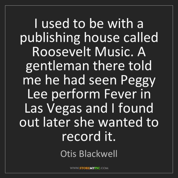 Otis Blackwell: I used to be with a publishing house called Roosevelt...