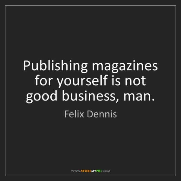 Felix Dennis: Publishing magazines for yourself is not good business,...