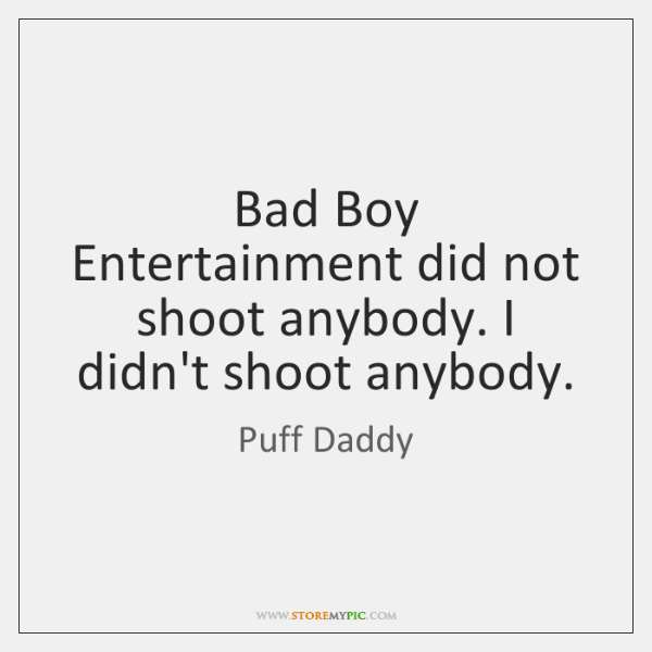 Bad Boy Entertainment did not shoot anybody. I didn't shoot anybody.