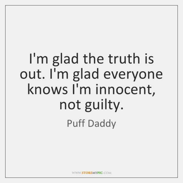 I'm glad the truth is out. I'm glad everyone knows I'm innocent, ...