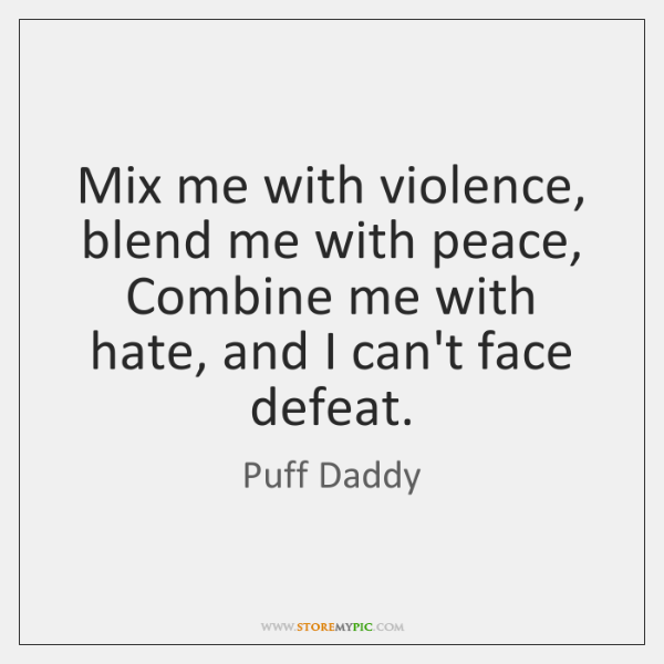 Mix me with violence, blend me with peace,  Combine me with hate, ...