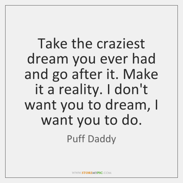 Take the craziest dream you ever had and go after it. Make ...