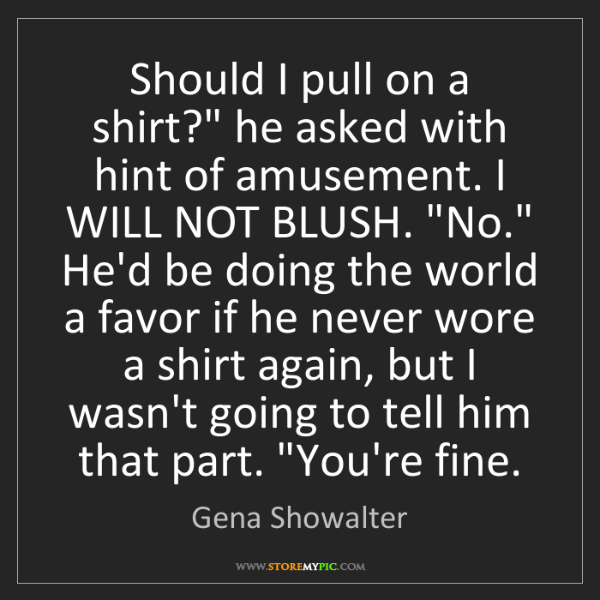 "Gena Showalter: Should I pull on a shirt?"" he asked with hint of amusement...."