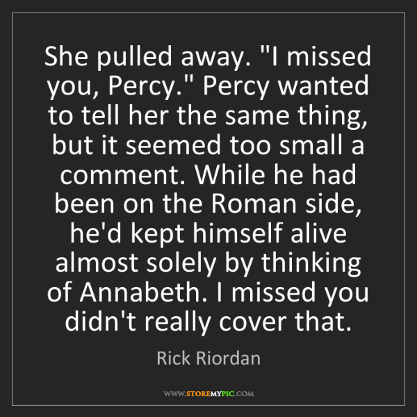 """Rick Riordan: She pulled away. """"I missed you, Percy."""" Percy wanted..."""