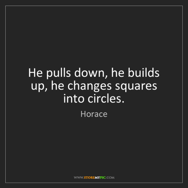 Horace: He pulls down, he builds up, he changes squares into...
