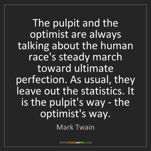 Mark Twain: The pulpit and the optimist are always talking about...