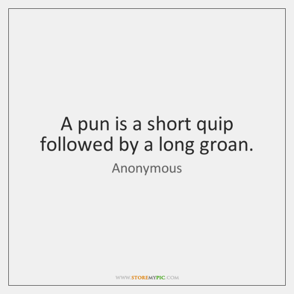 A pun is a short quip followed by a long groan.