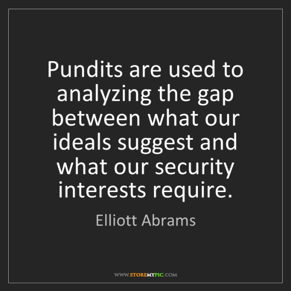 Elliott Abrams: Pundits are used to analyzing the gap between what our...