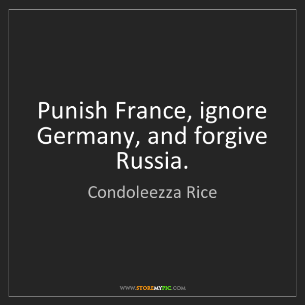 Condoleezza Rice: Punish France, ignore Germany, and forgive Russia.