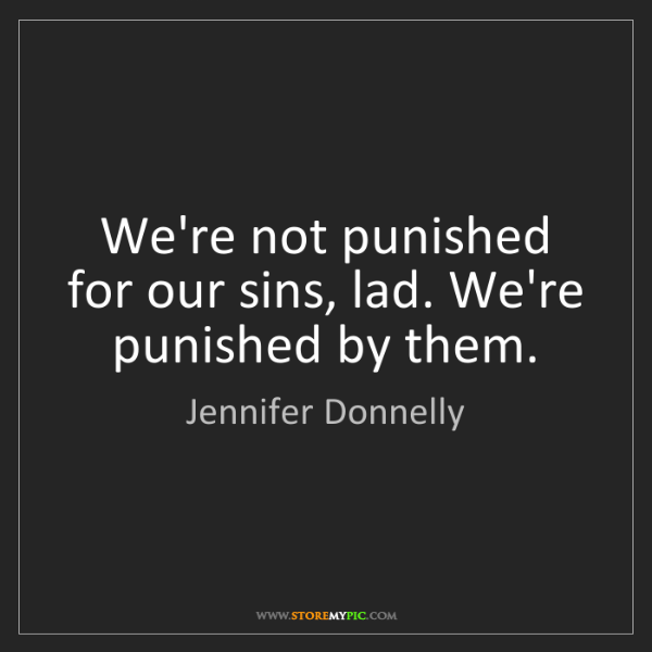 Jennifer Donnelly: We're not punished for our sins, lad. We're punished...
