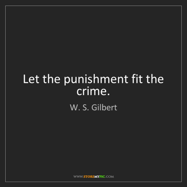 W. S. Gilbert: Let the punishment fit the crime.