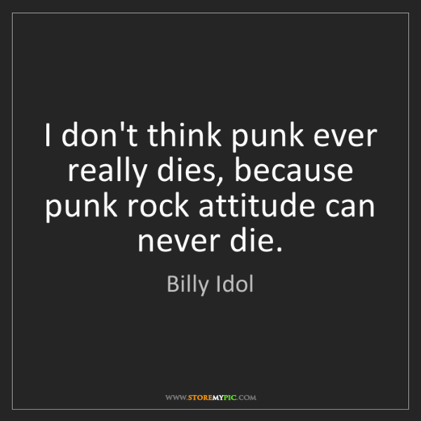 Billy Idol: I don't think punk ever really dies, because punk rock...