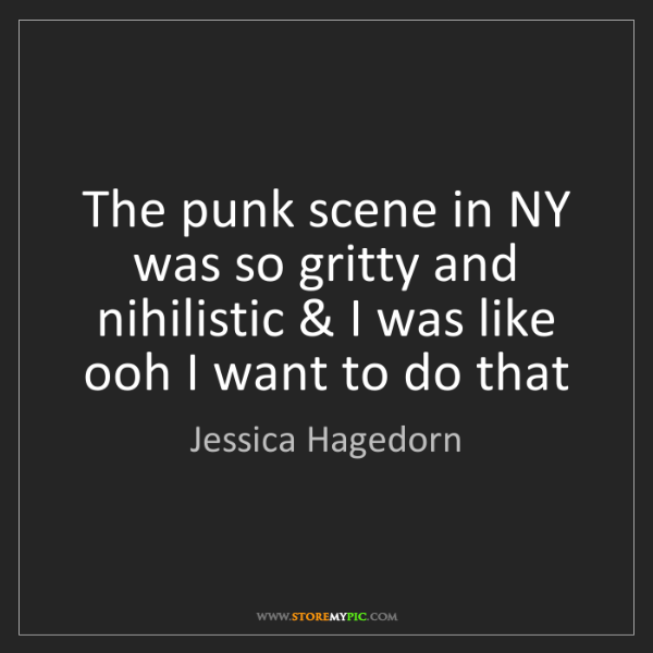 Jessica Hagedorn: The punk scene in NY was so gritty and nihilistic & I...